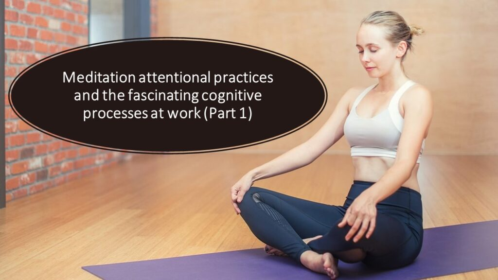 Meditation attentional practices and the fascinating cognitive processes at work (Part 1)