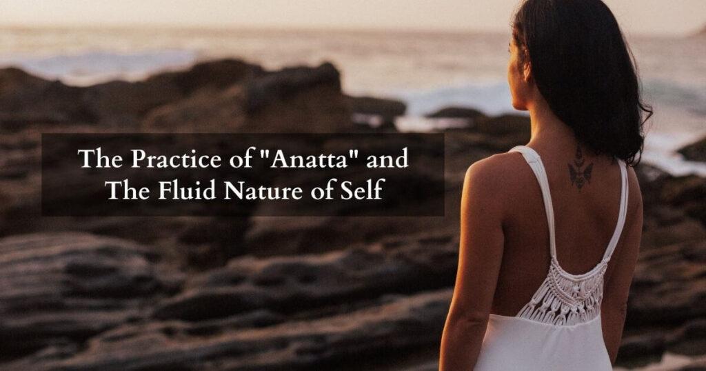 Anatta Understanding the Fluid Nature of Self - The self as anatta